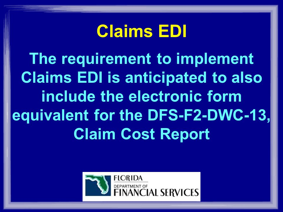 The requirement to implement Claims EDI is anticipated to also include the electronic form equivalent for the DFS-F2-DWC-13, Claim Cost Report Claims EDI