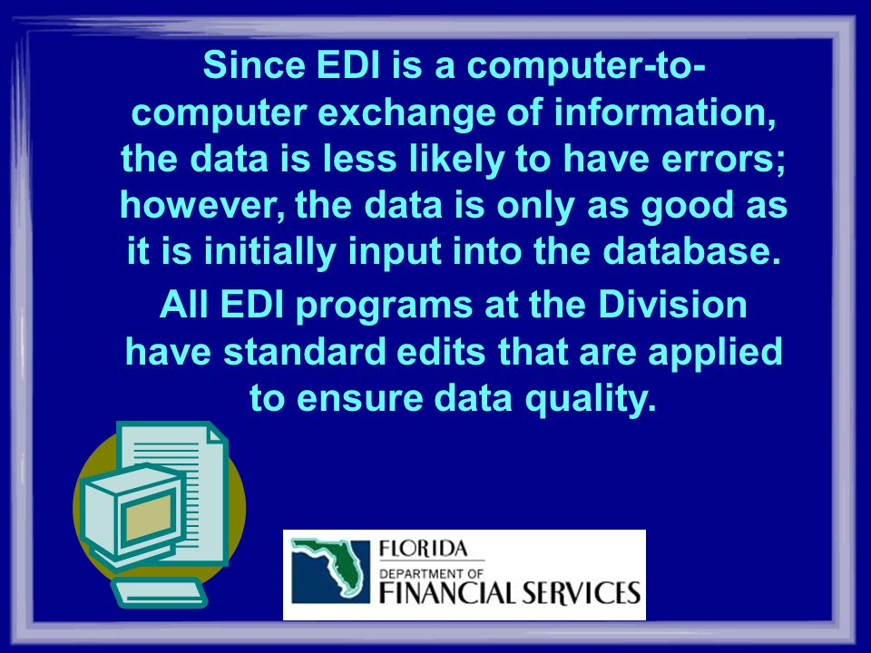 Since EDI is a computer-to- computer exchange of information, the data is less likely to have errors; however, the data is only as good as it is initially input into the database.
