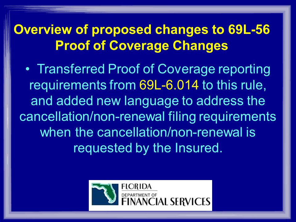 Overview of proposed changes to 69L-56 Proof of Coverage Changes Transferred Proof of Coverage reporting requirements from 69L-6.014 to this rule, and added new language to address the cancellation/non-renewal filing requirements when the cancellation/non-renewal is requested by the Insured.