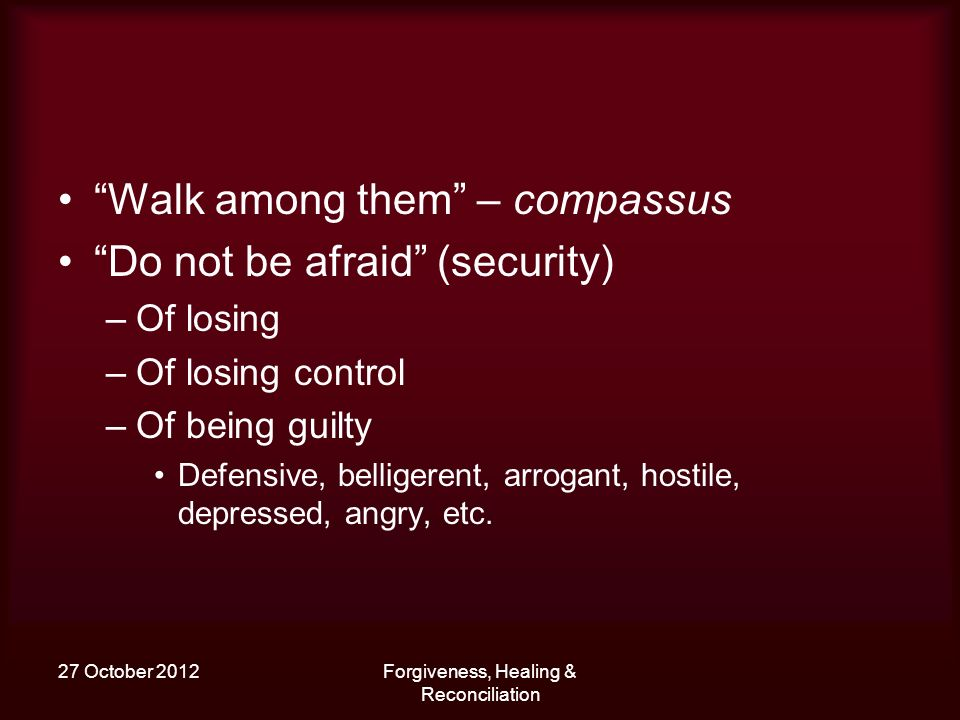 27 October 2012Forgiveness, Healing & Reconciliation Walk among them – compassus Do not be afraid (security) –Of losing –Of losing control –Of being guilty Defensive, belligerent, arrogant, hostile, depressed, angry, etc.