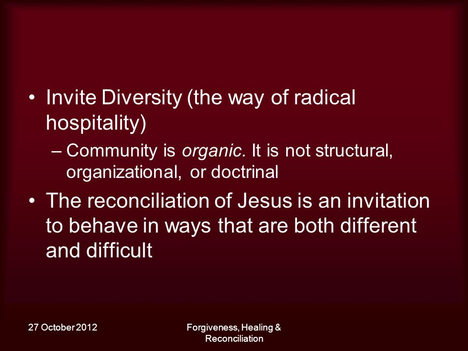 27 October 2012Forgiveness, Healing & Reconciliation Invite Diversity (the way of radical hospitality) –Community is organic.
