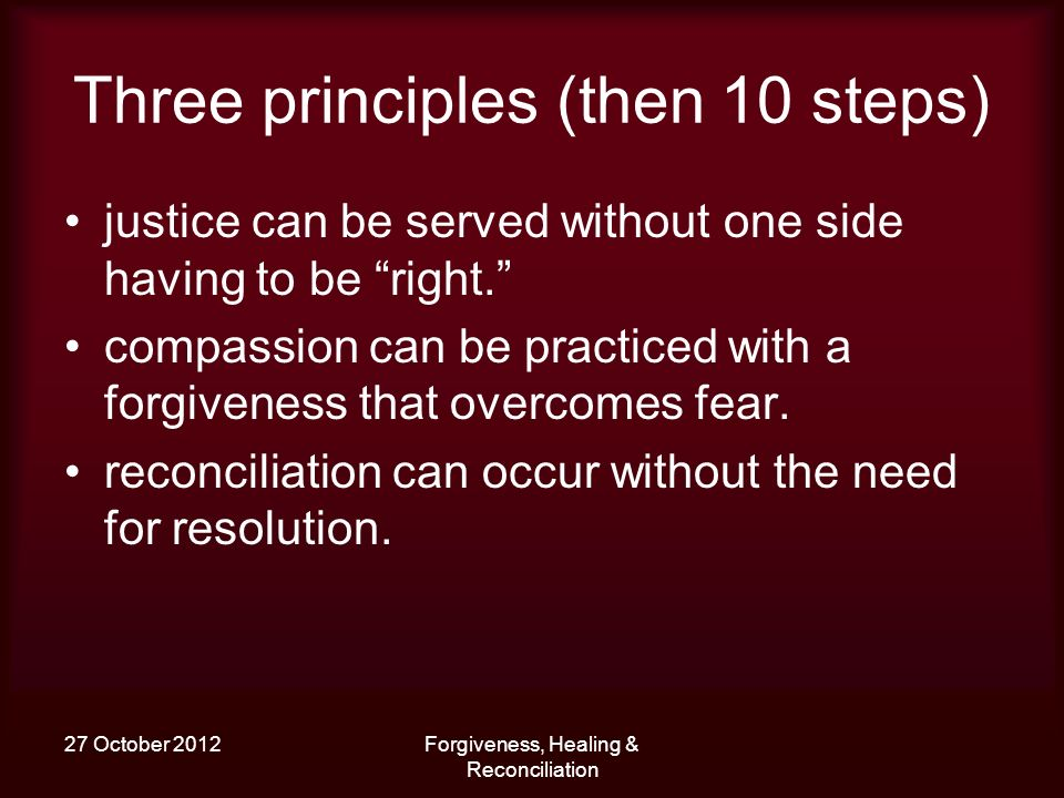 27 October 2012Forgiveness, Healing & Reconciliation Three principles (then 10 steps) justice can be served without one side having to be right.