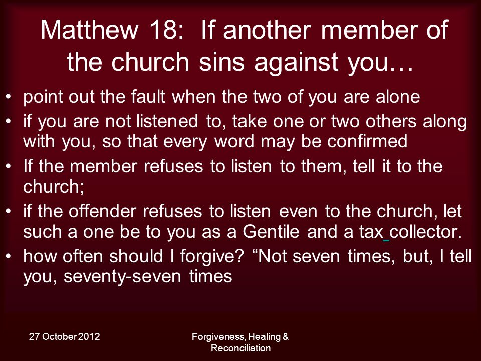 27 October 2012Forgiveness, Healing & Reconciliation Matthew 18: If another member of the church sins against you… point out the fault when the two of you are alone if you are not listened to, take one or two others along with you, so that every word may be confirmed If the member refuses to listen to them, tell it to the church; if the offender refuses to listen even to the church, let such a one be to you as a Gentile and a tax collector.