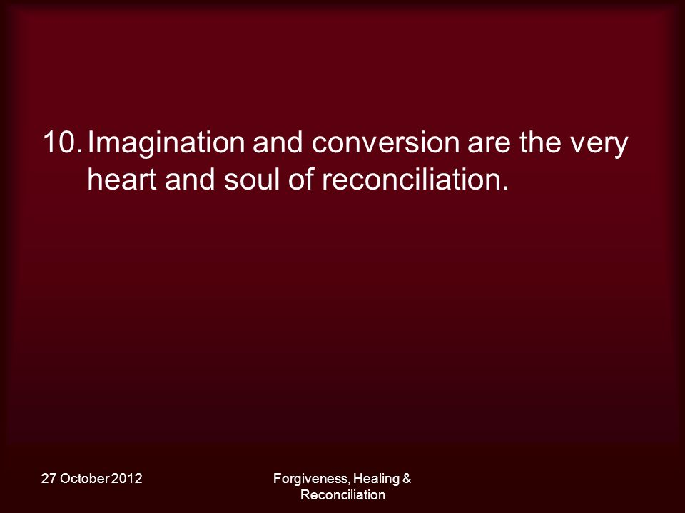 27 October 2012Forgiveness, Healing & Reconciliation 10.Imagination and conversion are the very heart and soul of reconciliation.