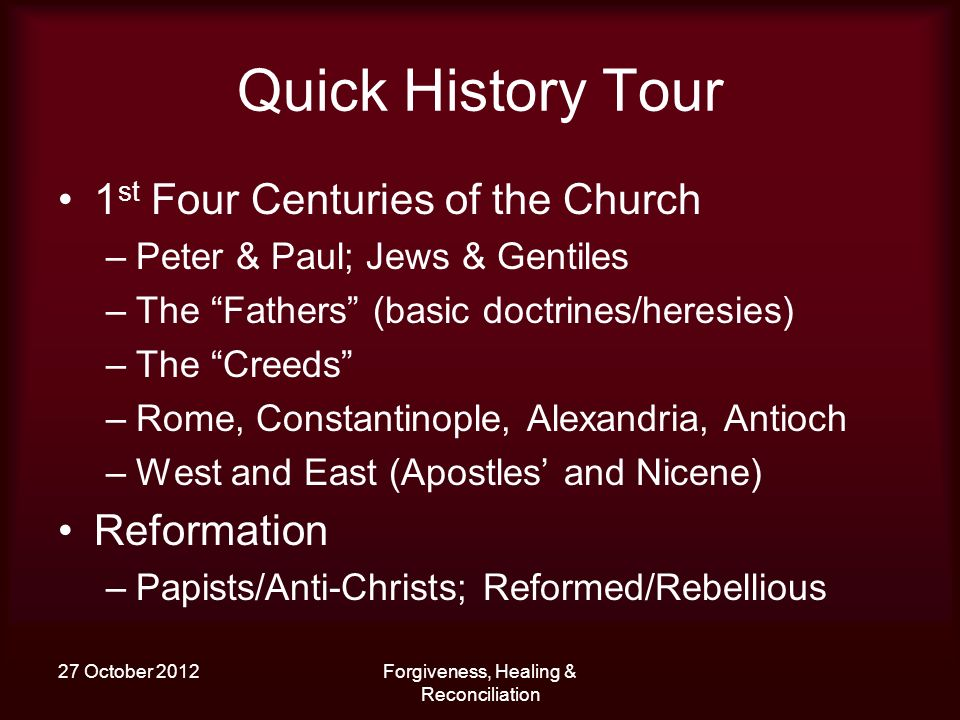 27 October 2012Forgiveness, Healing & Reconciliation Quick History Tour 1 st Four Centuries of the Church –Peter & Paul; Jews & Gentiles –The Fathers (basic doctrines/heresies) –The Creeds –Rome, Constantinople, Alexandria, Antioch –West and East (Apostles and Nicene) Reformation –Papists/Anti-Christs; Reformed/Rebellious