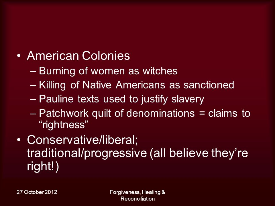 27 October 2012Forgiveness, Healing & Reconciliation American Colonies –Burning of women as witches –Killing of Native Americans as sanctioned –Pauline texts used to justify slavery –Patchwork quilt of denominations = claims to rightness Conservative/liberal; traditional/progressive (all believe theyre right!)