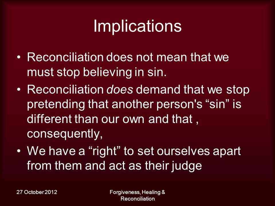 27 October 2012Forgiveness, Healing & Reconciliation Implications Reconciliation does not mean that we must stop believing in sin.