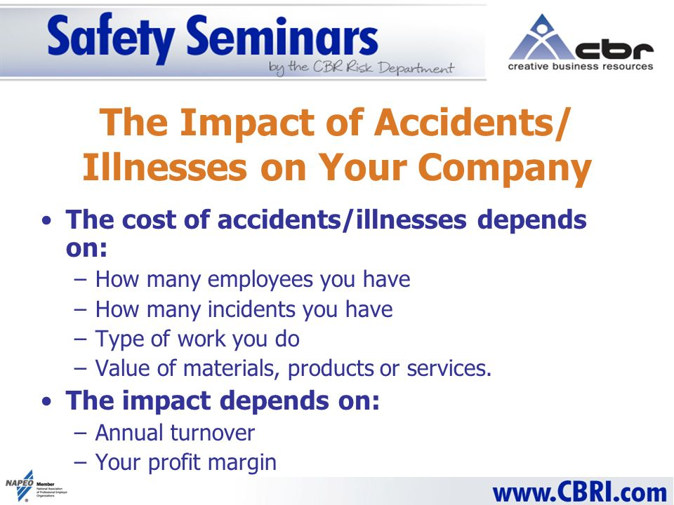 The Impact of Accidents/ Illnesses on Your Company The cost of accidents/illnesses depends on: –How many employees you have –How many incidents you have –Type of work you do –Value of materials, products or services.