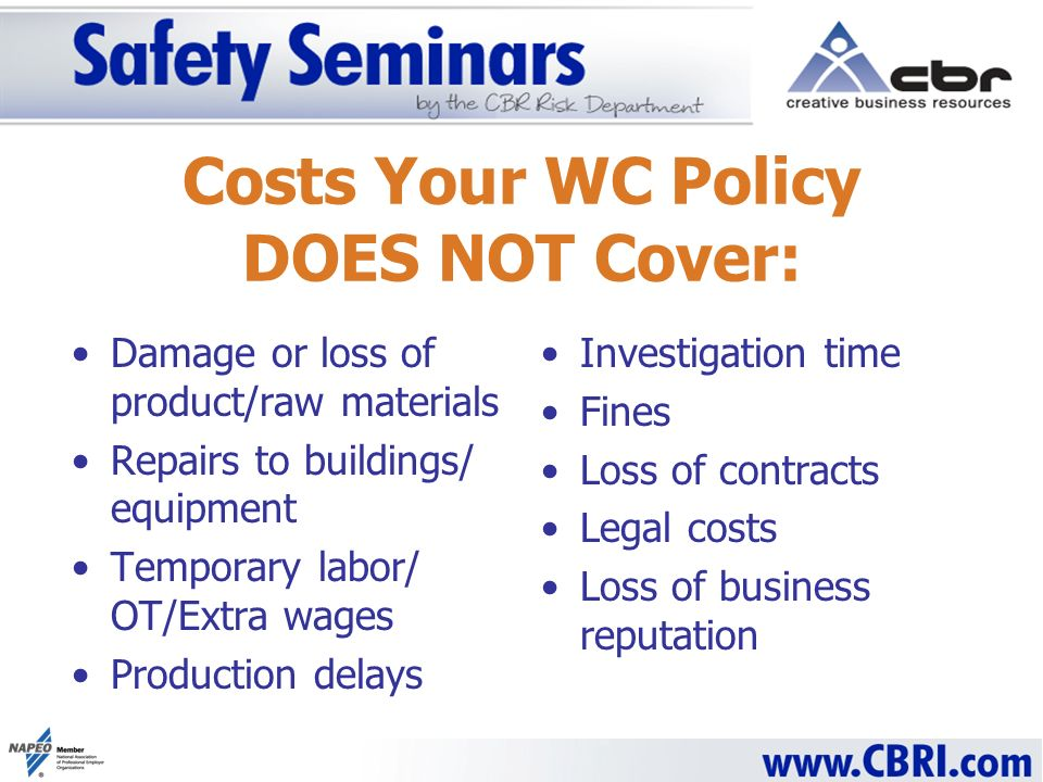 Costs Your WC Policy DOES NOT Cover: Damage or loss of product/raw materials Repairs to buildings/ equipment Temporary labor/ OT/Extra wages Production delays Investigation time Fines Loss of contracts Legal costs Loss of business reputation