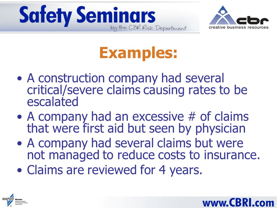 Examples: A construction company had several critical/severe claims causing rates to be escalated A company had an excessive # of claims that were first aid but seen by physician A company had several claims but were not managed to reduce costs to insurance.
