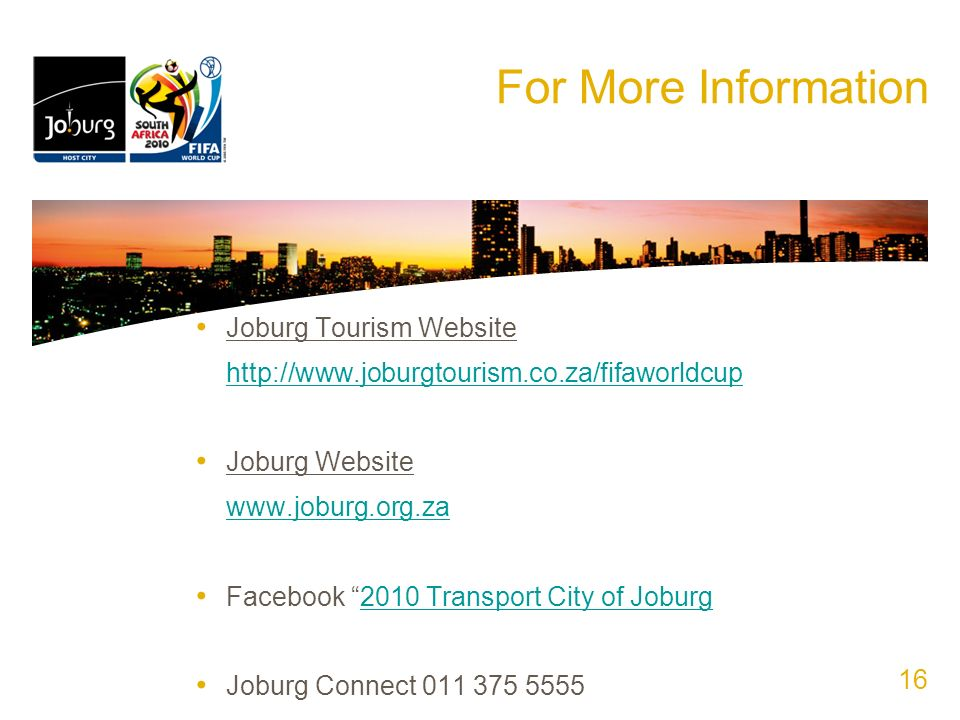 For More Information Joburg Tourism Website http://www.joburgtourism.co.za/fifaworldcup Joburg Website www.joburg.org.za Facebook 2010 Transport City of Joburg2010 Transport City of Joburg Joburg Connect 011 375 5555 16