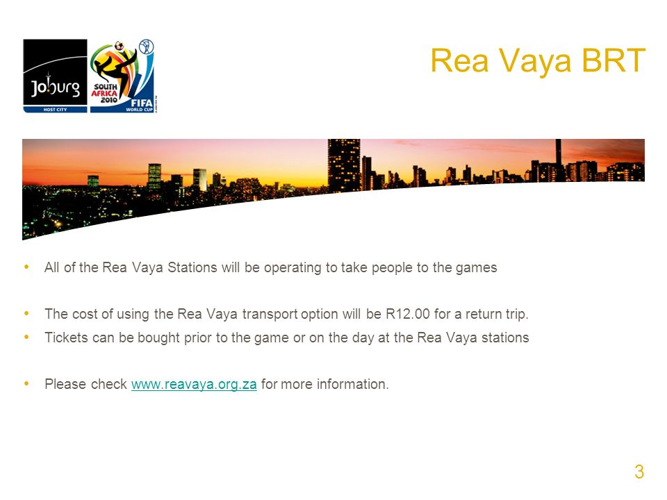 Rea Vaya BRT All of the Rea Vaya Stations will be operating to take people to the games The cost of using the Rea Vaya transport option will be R12.00 for a return trip.