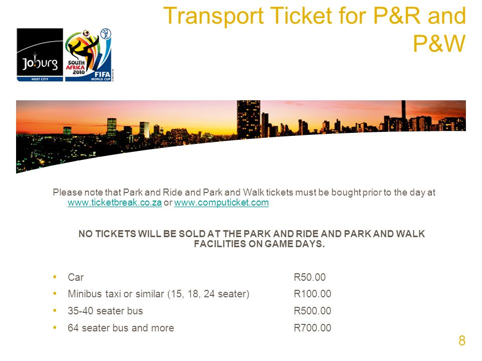 Transport Ticket for P&R and P&W Please note that Park and Ride and Park and Walk tickets must be bought prior to the day at www.ticketbreak.co.za or www.computicket.com www.ticketbreak.co.zawww.computicket.com NO TICKETS WILL BE SOLD AT THE PARK AND RIDE AND PARK AND WALK FACILITIES ON GAME DAYS.