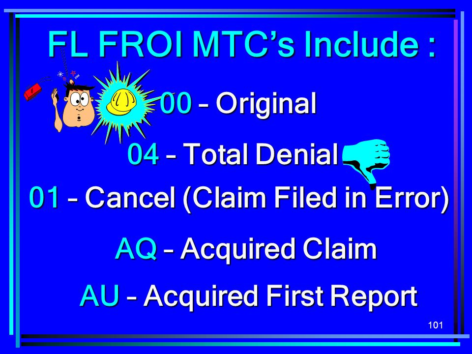 101 FL FROI MTCs Include : 00 – Original 04 – Total Denial AU – Acquired First Report AQ – Acquired Claim 01 – Cancel (Claim Filed in Error)