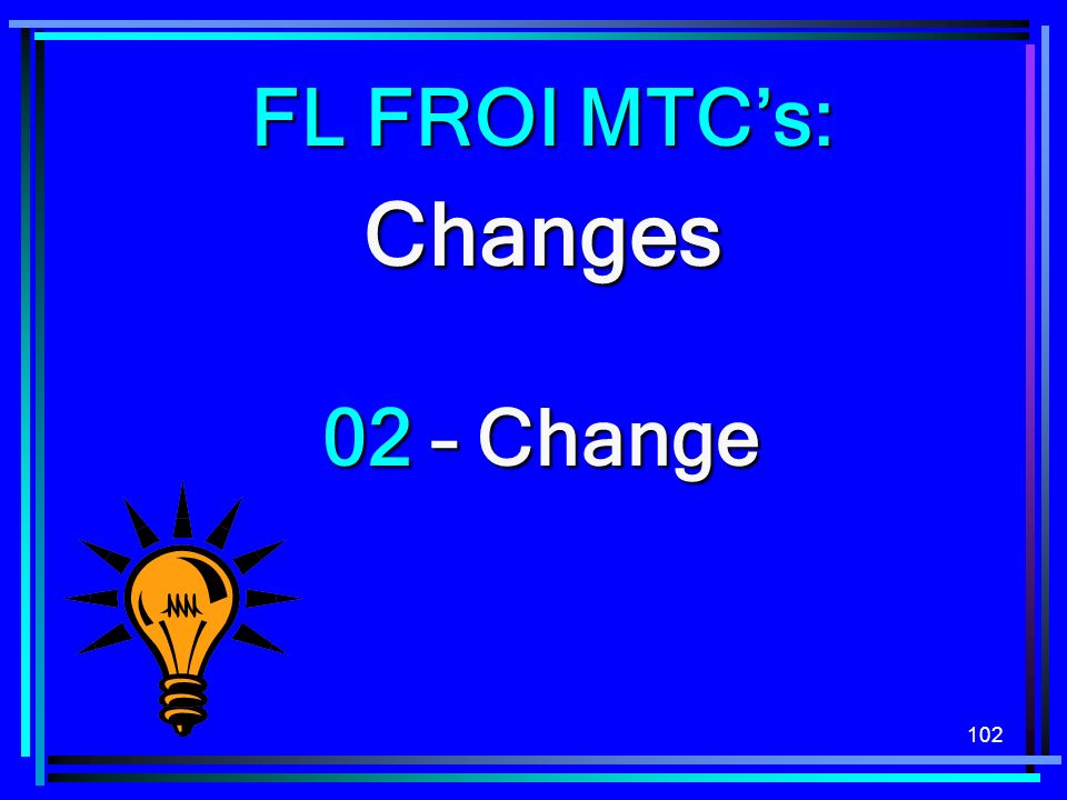 102 FL FROI MTCs: Changes 02 – Change