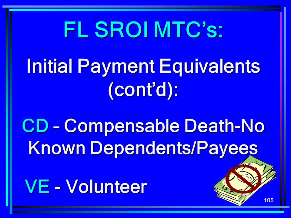 105 FL SROI MTCs: Initial Payment Equivalents (contd): CD – Compensable Death-No Known Dependents/Payees VE - Volunteer