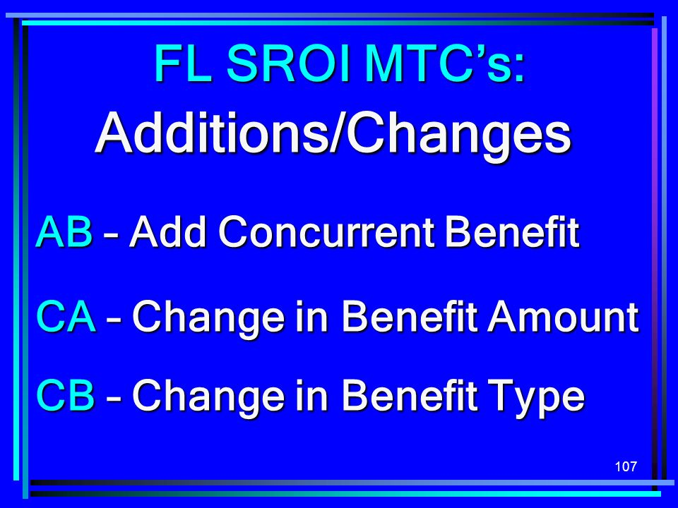 107 Additions/Changes CB – Change in Benefit Type AB – Add Concurrent Benefit FL SROI MTCs: CA – Change in Benefit Amount