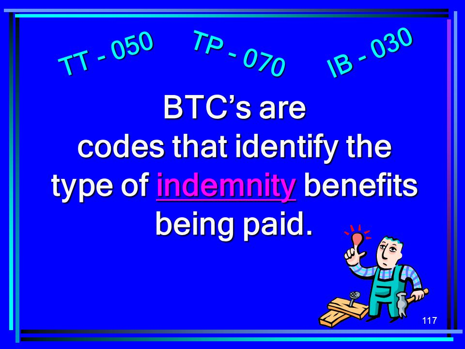 117 BTCs are codes that identify the type of indemnity benefits being paid.