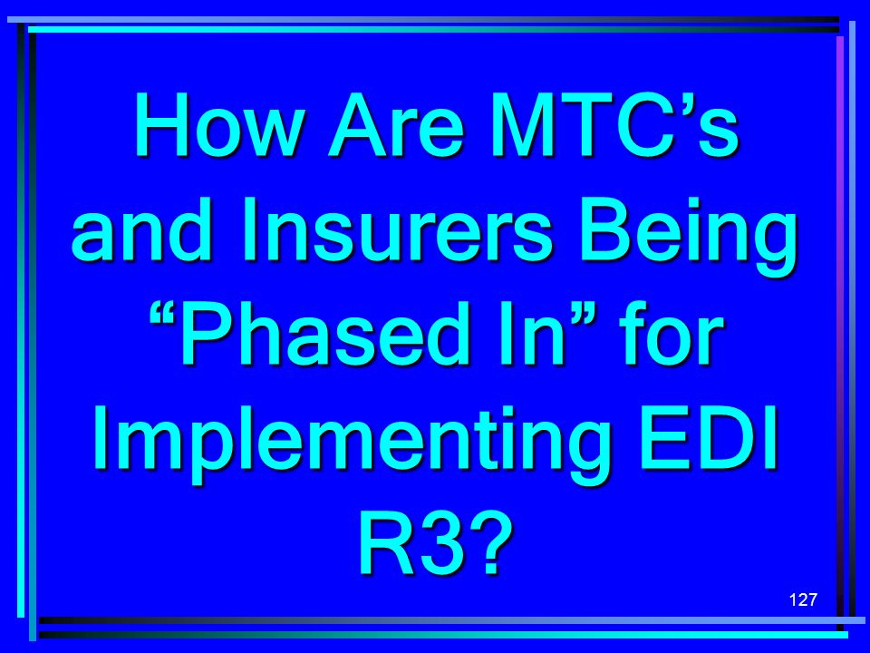127 How Are MTCs and Insurers Being Phased In for Implementing EDI R3