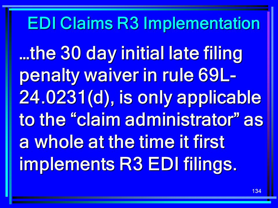 134 …the 30 day initial late filing penalty waiver in rule 69L (d), is only applicable to the claim administrator as a whole at the time it first implements R3 EDI filings.