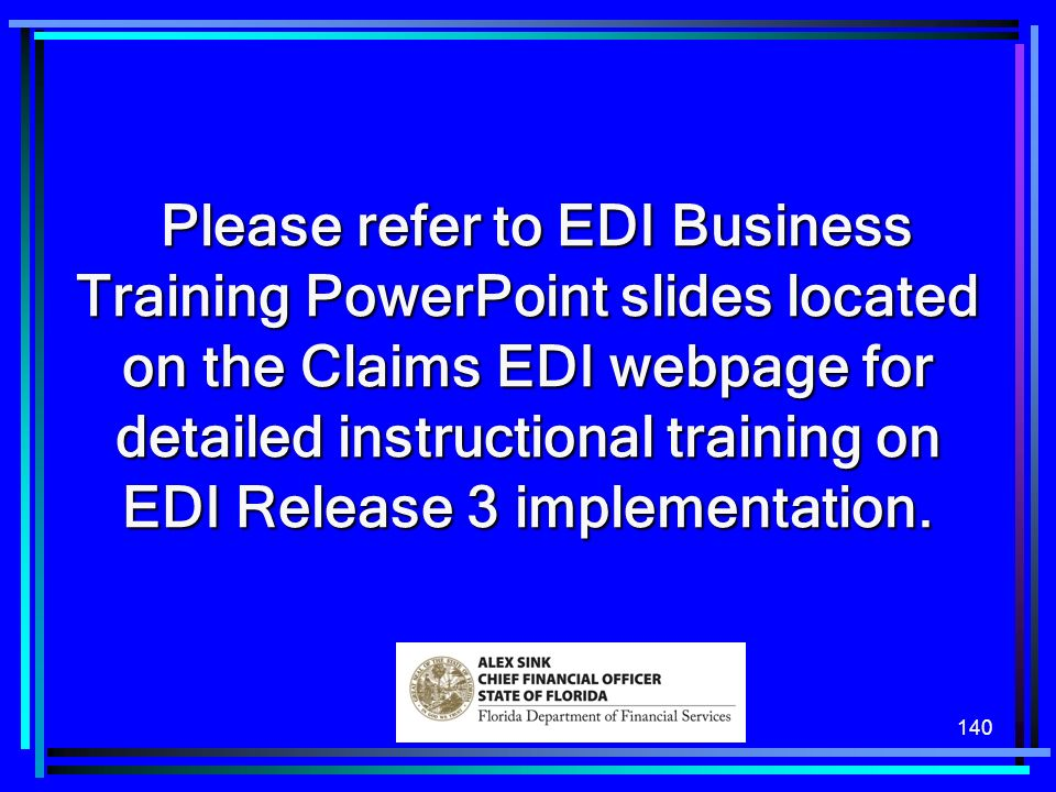 140 Please refer to EDI Business Training PowerPoint slides located on the Claims EDI webpage for detailed instructional training on EDI Release 3 implementation.