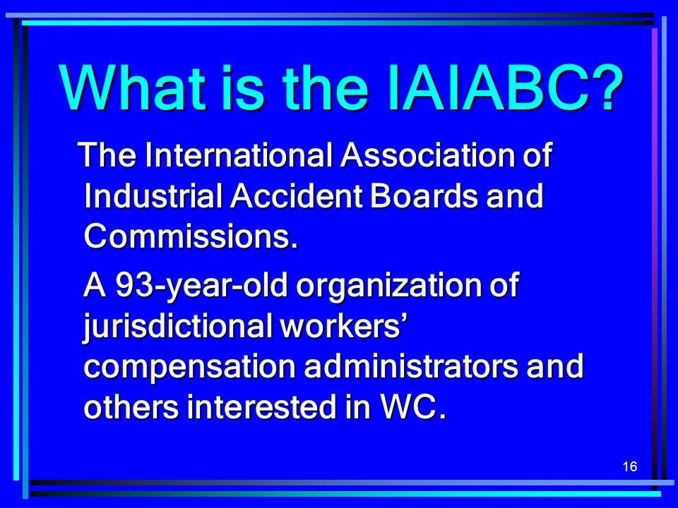 16 What is the IAIABC. The International Association of Industrial Accident Boards and Commissions.