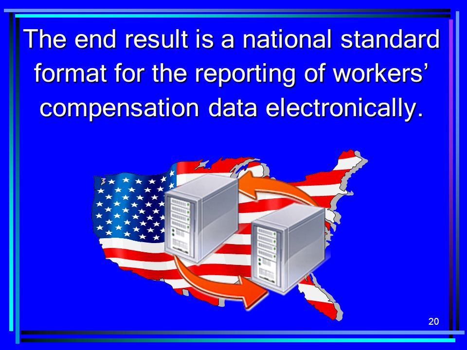 20 The end result is a national standard format for the reporting of workers compensation data electronically.