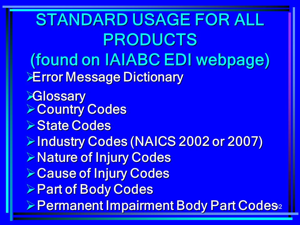 32 STANDARD USAGE FOR ALL PRODUCTS (found on IAIABC EDI webpage) Country Codes Country Codes State Codes State Codes Industry Codes (NAICS 2002 or 2007) Industry Codes (NAICS 2002 or 2007) Nature of Injury Codes Nature of Injury Codes Cause of Injury Codes Cause of Injury Codes Part of Body Codes Part of Body Codes Permanent Impairment Body Part Codes Permanent Impairment Body Part Codes Error Message Dictionary Error Message Dictionary Glossary Glossary