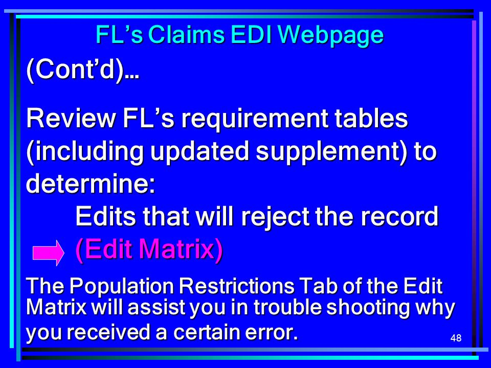 48 (Contd)… Review FLs requirement tables (including updated supplement) to determine: Edits that will reject the record (Edit Matrix) The Population Restrictions Tab of the Edit Matrix will assist you in trouble shooting why you received a certain error.