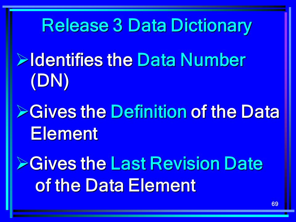 69 Release 3 Data Dictionary Identifies the Data Number (DN) Identifies the Data Number (DN) Gives the Definition of the Data Element Gives the Definition of the Data Element Gives the Last Revision Date of the Data Element Gives the Last Revision Date of the Data Element