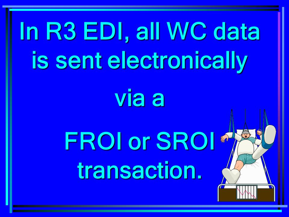 73 In R3 EDI, all WC data is sent electronically via a FROI or SROI transaction.