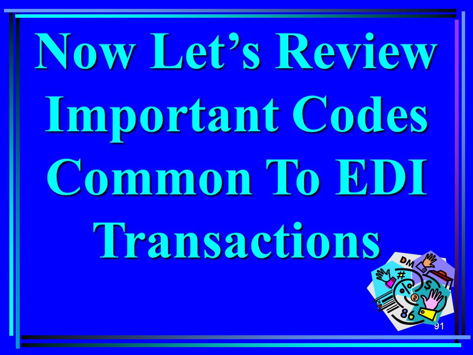 91 Now Lets Review Important Codes Common To EDI Transactions