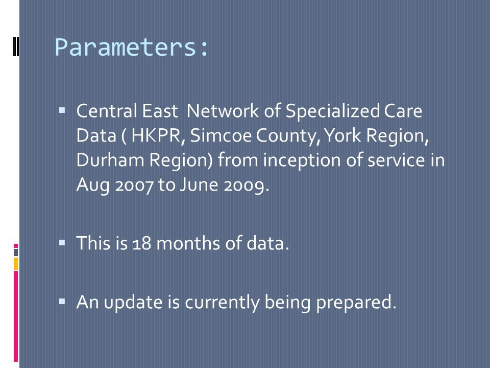 Parameters: Central East Network of Specialized Care Data ( HKPR, Simcoe County, York Region, Durham Region) from inception of service in Aug 2007 to June 2009.