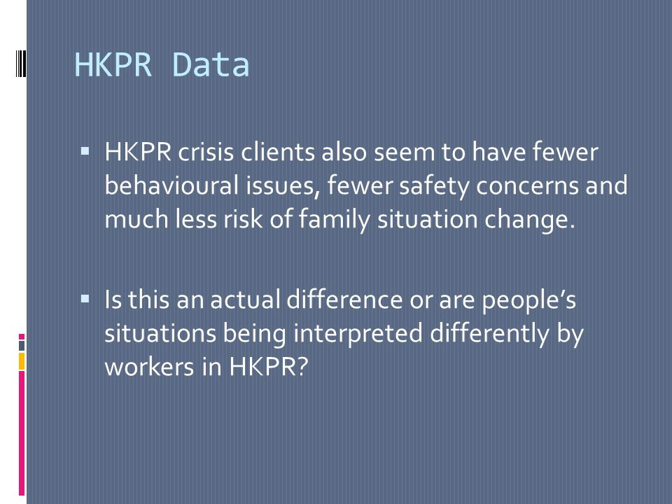 HKPR Data HKPR crisis clients also seem to have fewer behavioural issues, fewer safety concerns and much less risk of family situation change.