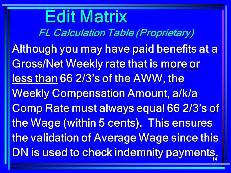 114 FL Calculation Table (Proprietary) Edit Matrix Although you may have paid benefits at a Gross/Net Weekly rate that is more or less than 66 2/3s of the AWW, the Weekly Compensation Amount, a/k/a Comp Rate must always equal 66 2/3s of the Wage (within 5 cents).