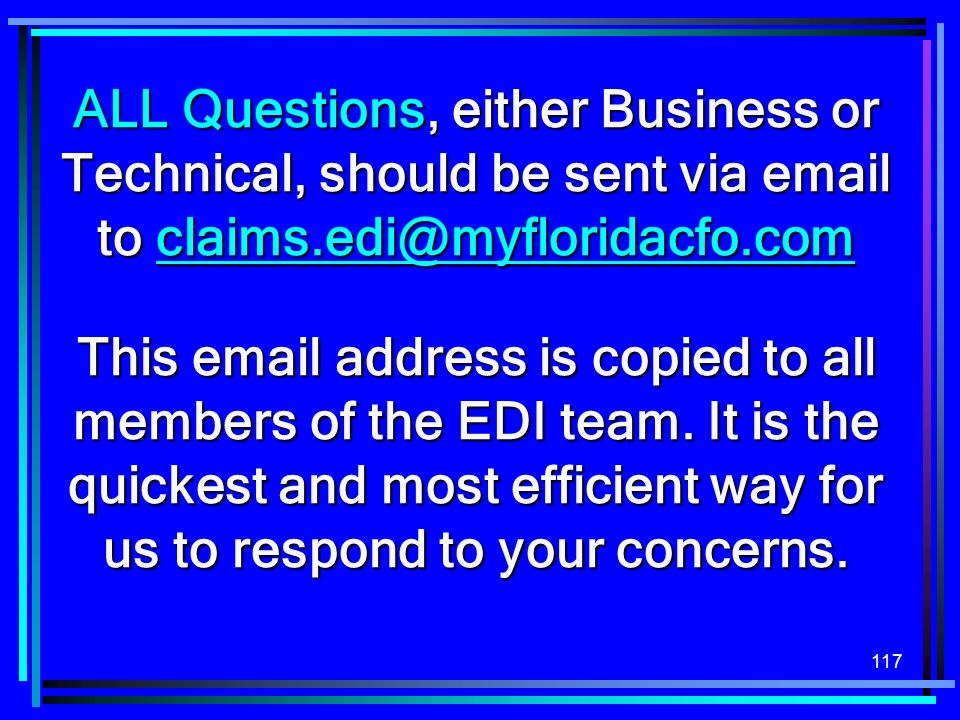 117 ALL Questions, either Business or Technical, should be sent via email to claims.edi@myfloridacfo.com claims.edi@myfloridacfo.com This email address is copied to all members of the EDI team.