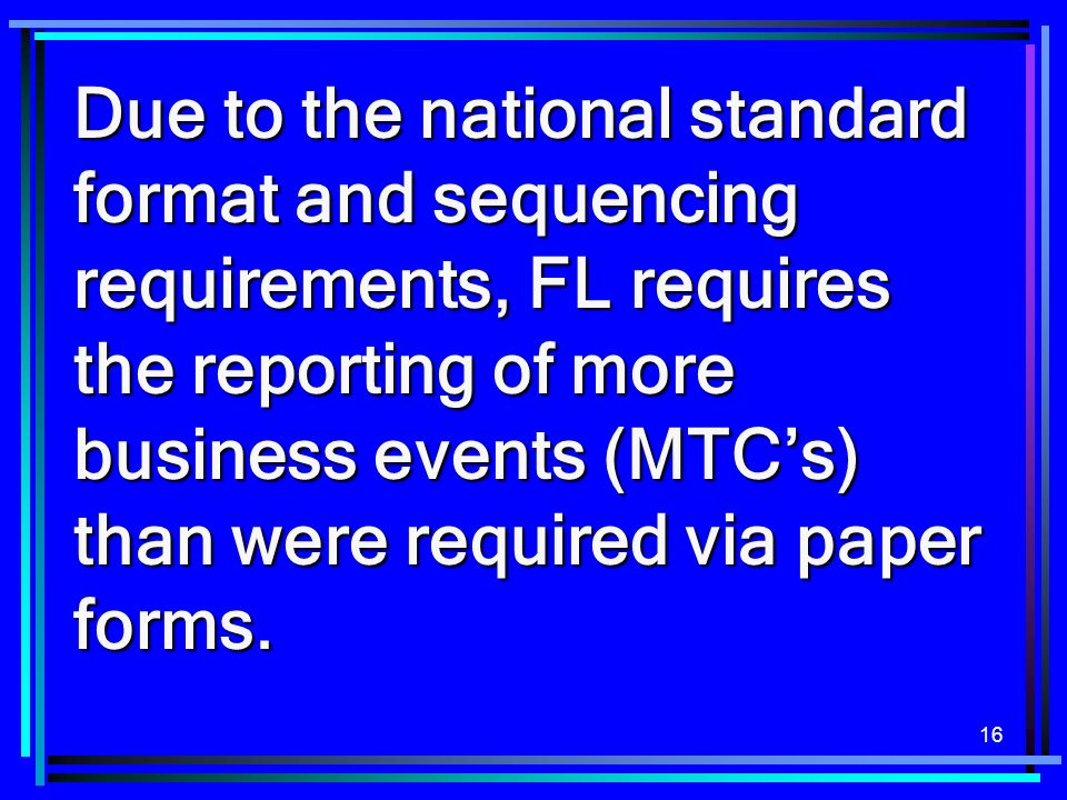 16 Due to the national standard format and sequencing requirements, FL requires the reporting of more business events (MTCs) than were required via paper forms.