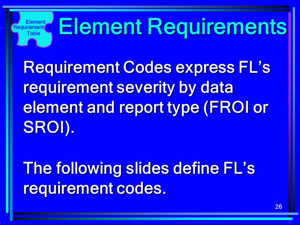 26 Element Requirements Requirement Codes express FLs requirement severity by data element and report type (FROI or SROI).