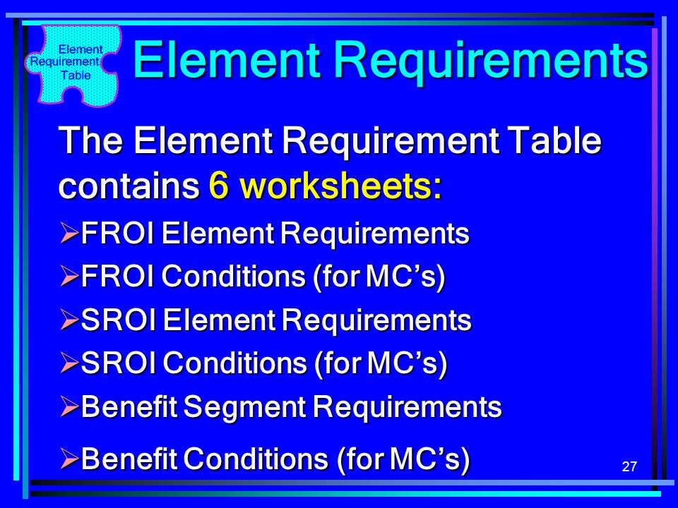 27 Element Requirements The Element Requirement Table contains 6 worksheets: FROI Element Requirements FROI Element Requirements FROI Conditions (for MCs) FROI Conditions (for MCs) SROI Element Requirements SROI Element Requirements SROI Conditions (for MCs) SROI Conditions (for MCs) Benefit Segment Requirements Benefit Segment Requirements Benefit Conditions (for MCs) Benefit Conditions (for MCs)