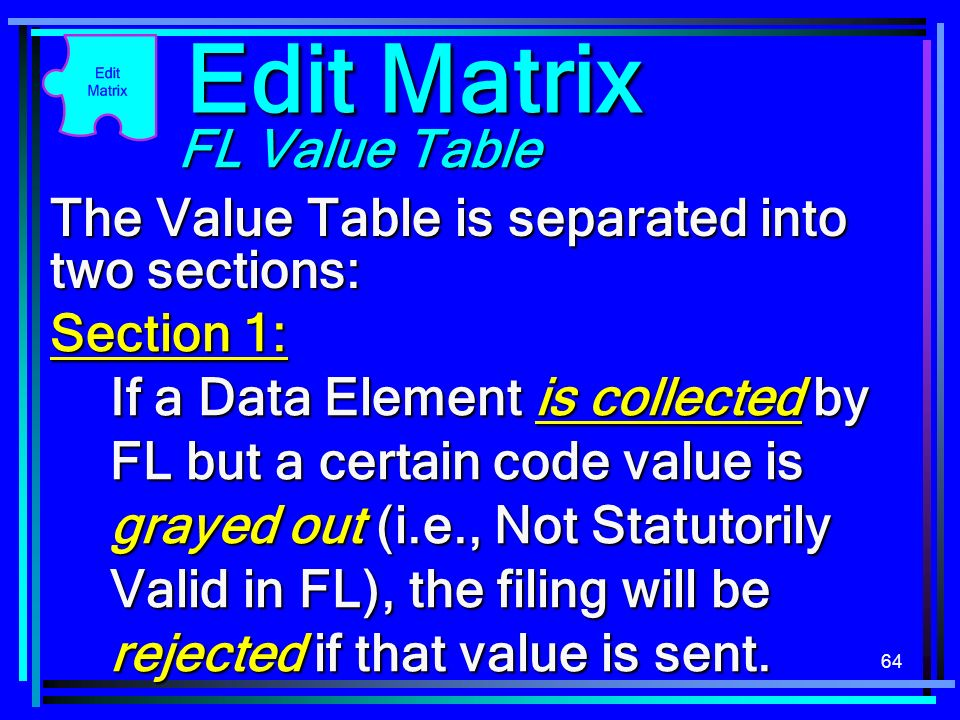 64 The Value Table is separated into two sections: Section 1: If a Data Element is collected by FL but a certain code value is grayed out (i.e., Not Statutorily Valid in FL), the filing will be rejected if that value is sent.