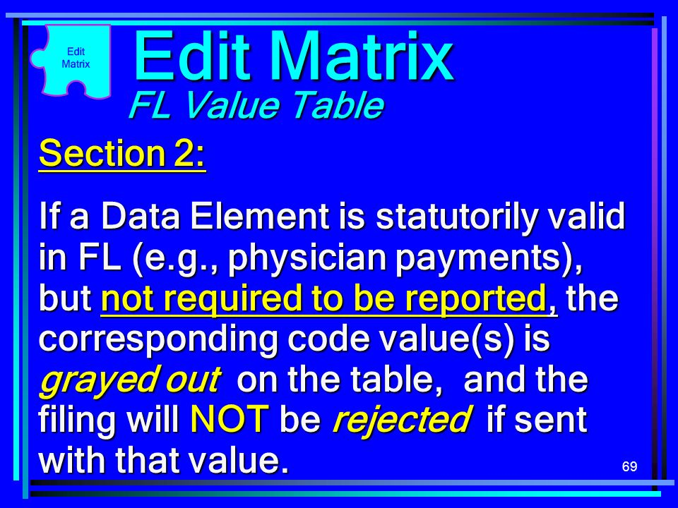 69 Section 2: If a Data Element is statutorily valid in FL (e.g., physician payments), but not required to be reported, the corresponding code value(s) is grayed out on the table, and the filing will NOT be rejected if sent with that value.