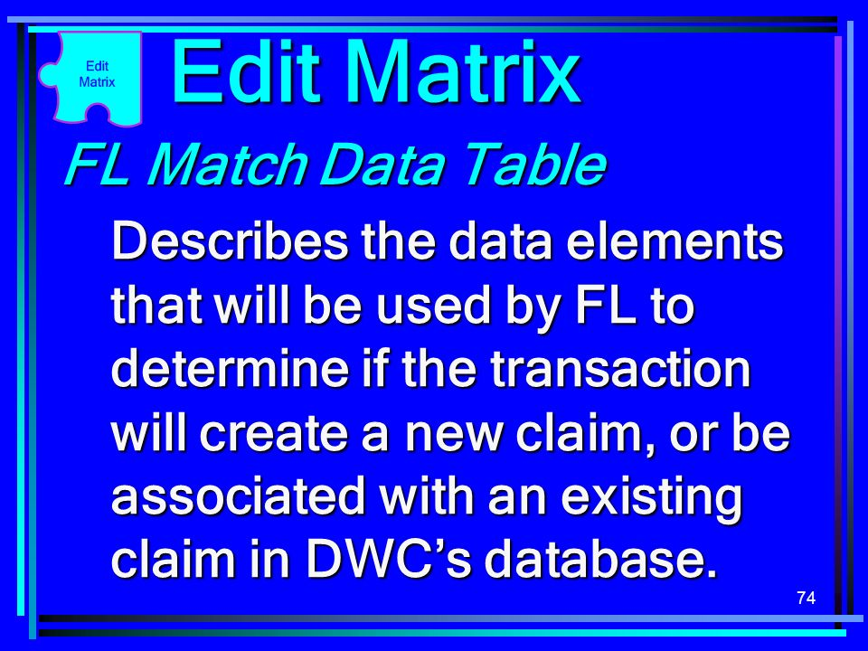 74 FL Match Data Table Describes the data elements that will be used by FL to determine if the transaction will create a new claim, or be associated with an existing claim in DWCs database.