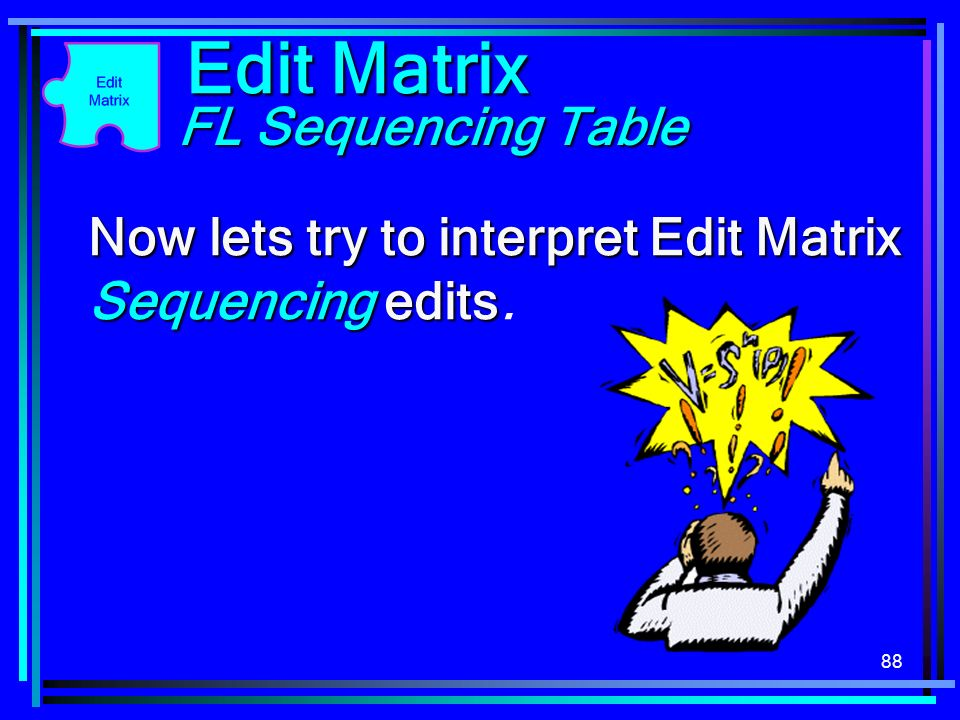 88 Edit Matrix FL Sequencing Table Now lets try to interpret Edit Matrix Sequencing edits Now lets try to interpret Edit Matrix Sequencing edits.