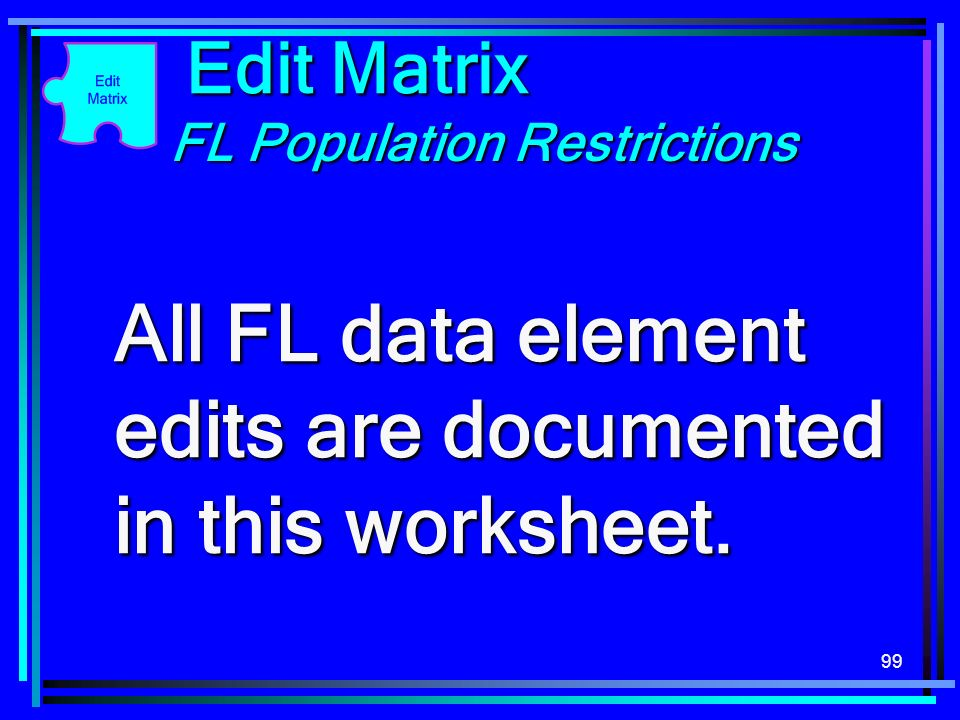 99 Edit Matrix FL Population Restrictions All FL data element edits are documented in this worksheet.