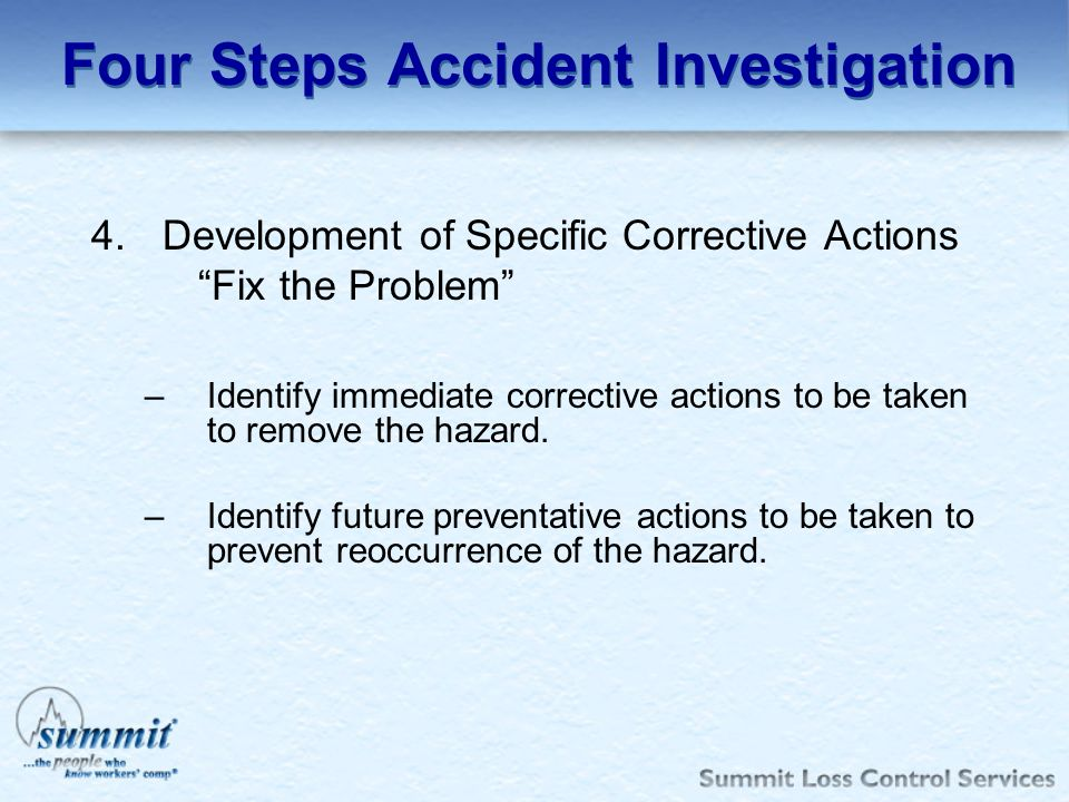 4.Development of Specific Corrective Actions Fix the Problem –Identify immediate corrective actions to be taken to remove the hazard.