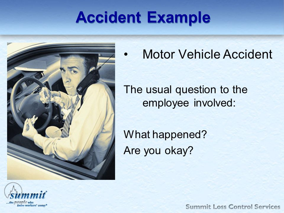 Accident Example Motor Vehicle Accident The usual question to the employee involved: What happened.