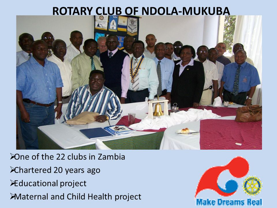 ROTARY CLUB OF NDOLA-MUKUBA One of the 22 clubs in Zambia Chartered 20 years ago Educational project Maternal and Child Health project