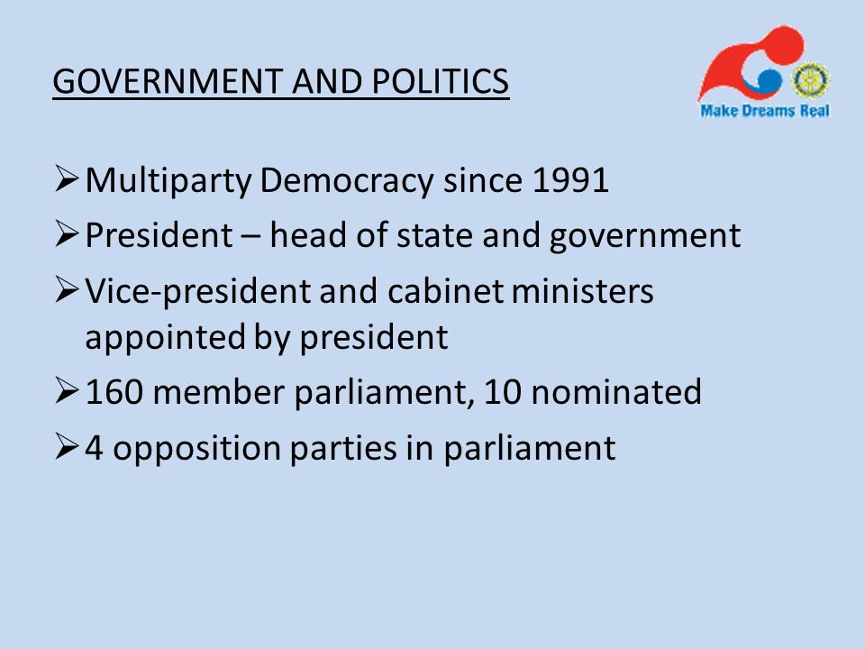 GOVERNMENT AND POLITICS Multiparty Democracy since 1991 President – head of state and government Vice-president and cabinet ministers appointed by president 160 member parliament, 10 nominated 4 opposition parties in parliament