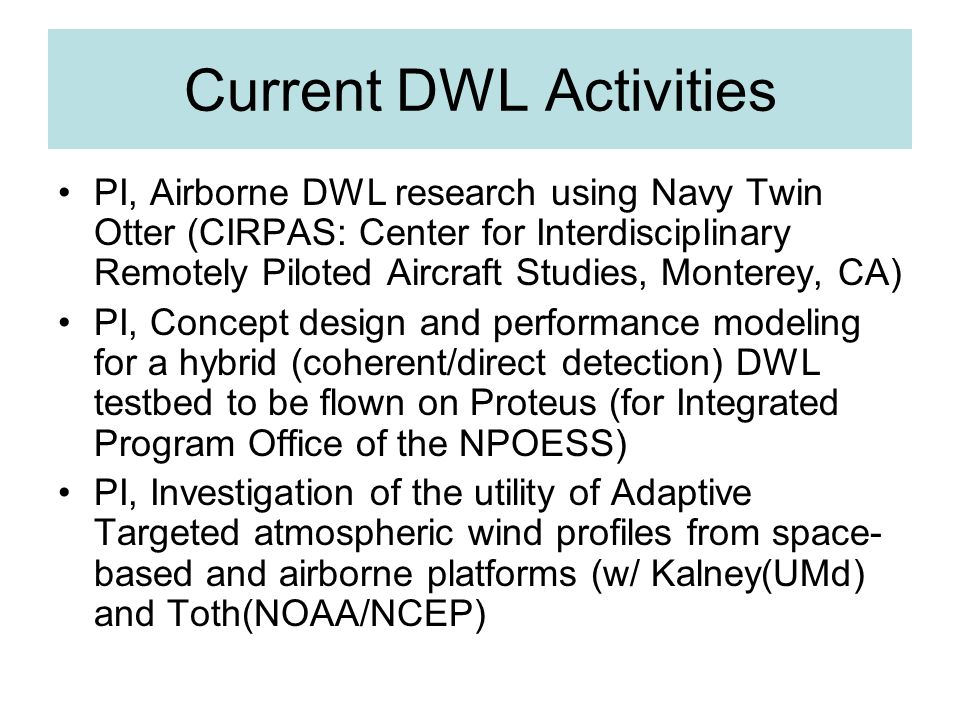 Current DWL Activities PI, Airborne DWL research using Navy Twin Otter (CIRPAS: Center for Interdisciplinary Remotely Piloted Aircraft Studies, Monterey, CA) PI, Concept design and performance modeling for a hybrid (coherent/direct detection) DWL testbed to be flown on Proteus (for Integrated Program Office of the NPOESS) PI, Investigation of the utility of Adaptive Targeted atmospheric wind profiles from space- based and airborne platforms (w/ Kalney(UMd) and Toth(NOAA/NCEP)