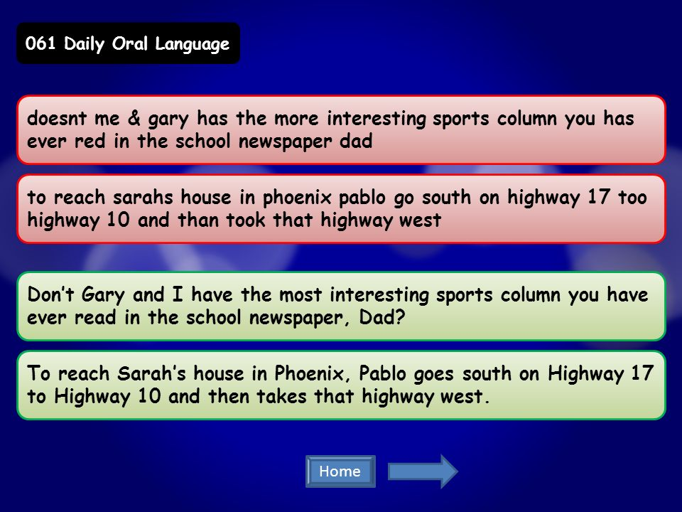 doesnt me & gary has the more interesting sports column you has ever red in the school newspaper dad to reach sarahs house in phoenix pablo go south on highway 17 too highway 10 and than took that highway west Dont Gary and I have the most interesting sports column you have ever read in the school newspaper, Dad.